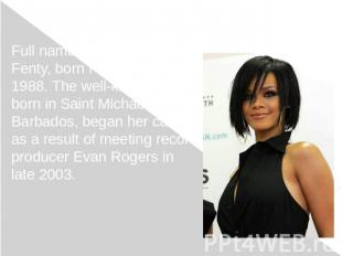 Full name Robyn Rihanna Fenty, born February 20, 1988. The well-known singer bor