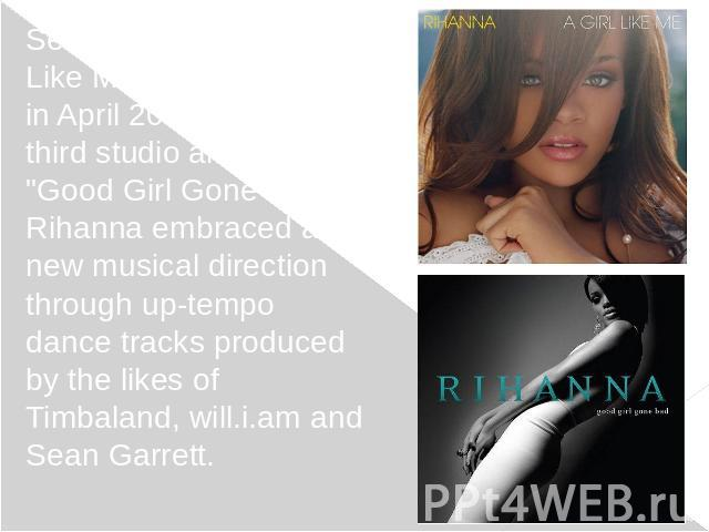 "Second album ""A Girl Like Me"" was released in April 2006. For her third studio album, ""Good Girl Gone Bad"", Rihanna embraced a new musical direction through up-tempo dance tracks produced by the likes of Timbaland, will.i.am and …"