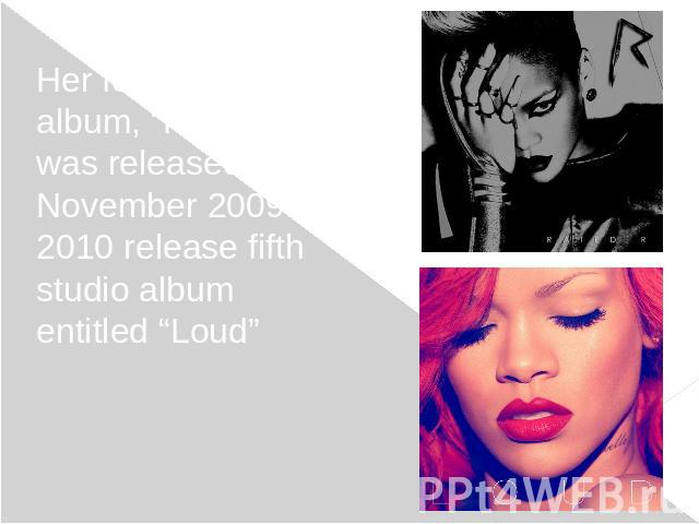 "Her fourth studio album, ""Rated R"", was released in November 2009. In 2010 release fifth studio album entitled ""Loud""Her fourth studio album, ""Rated R"", was released in November 2009. In 2010 release fifth studio album entitled ""Loud"""