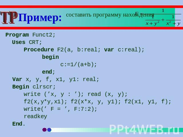 Пример: составить программу нахождения Program Funct2; Uses CRT;Procedure F2(a, b:real; var c:real);beginc:=1/(a+b);end;Var x, y, f, x1, y1: real;Begin clrscr;write ('x, y : '); read (x, y); f2(x,y*y,x1); f2(x*x, y, y1); f2(x1, y1, f);write(' F = ',…