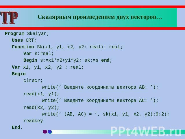 Скалярным произведением двух векторов… Program Skalyar; Uses CRT;Function Sk(x1, y1, x2, y2: real): real;Var s:real;Begin s:=x1*x2+y1*y2; sk:=s end;Var x1, y1, x2, y2 : real;Begin clrscr;write(' Введите координаты вектора AB: ');read(x1, y1);write('…