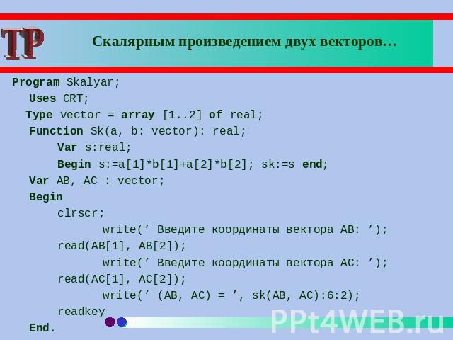 Скалярным произведением двух векторов… Program Skalyar; Uses CRT; Type vector = array [1..2] of real;Function Sk(a, b: vector): real;Var s:real;Begin s:=a[1]*b[1]+a[2]*b[2]; sk:=s end;Var AB, AC : vector;Begin clrscr;write(' Введите координаты векто…