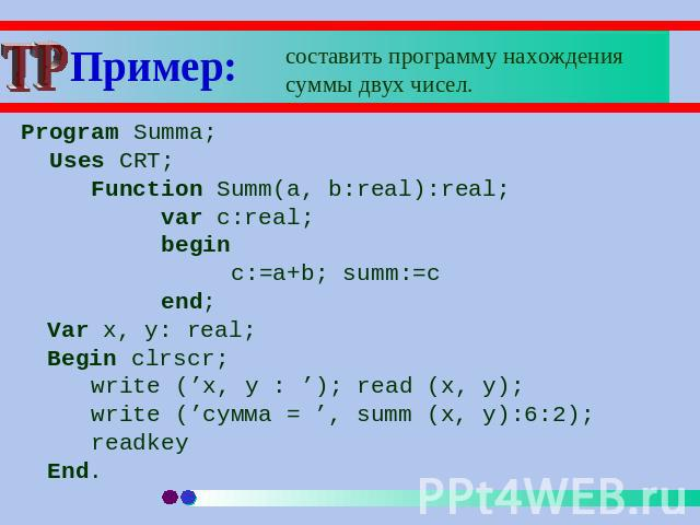 Пример: составить программу нахождения суммы двух чисел. Program Summa; Uses CRT;Function Summ(a, b:real):real;var c:real;beginc:=a+b; summ:=cend;Var x, y: real;Begin clrscr;write ('x, y : '); read (x, y); write ('сумма = ', summ (x, y):6:2);readkeyEnd.