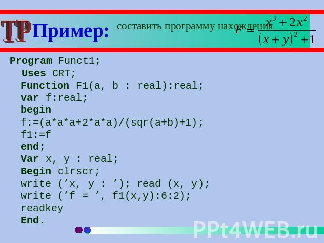 Пример: составить программу нахождения Program Funct1; Uses CRT;Function F1(a, b : real):real;var f:real;beginf:=(a*a*a+2*a*a)/(sqr(a+b)+1);f1:=fend;Var x, y : real;Begin clrscr;write ('x, y : '); read (x, y); write ('f = ', f1(x,y):6:2);readkeyEnd.