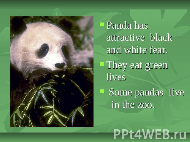 Panda has attractive black and white fear.They eat green lives Some pandas live in the zoo.