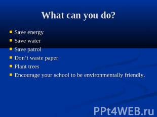 What can you do? Save energySave waterSave patrolDon't waste paperPlant treesEnc