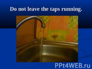 Do not leave the taps running.