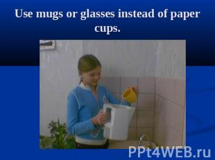 Use mugs or glasses instead of paper cups.
