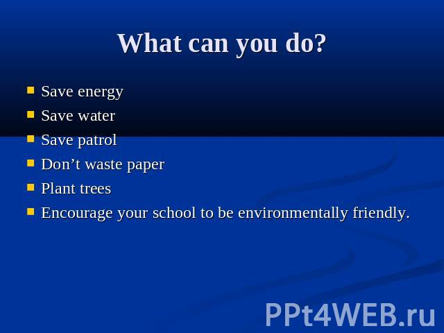 What can you do? Save energySave waterSave patrolDon't waste paperPlant treesEncourage your school to be environmentally friendly.