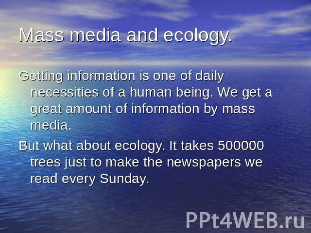 Mass media and ecology.Getting information is one of daily necessities of a human being. We get a great amount of information by mass media.But what about ecology. It takes 500000 trees just to make the newspapers we read every Sunday.