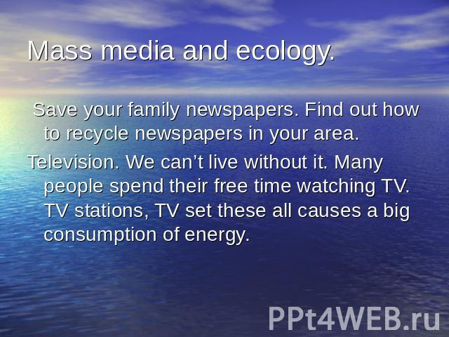 Mass media and ecology. Save your family newspapers. Find out how to recycle newspapers in your area.Television. We can't live without it. Many people spend their free time watching TV. TV stations, TV set these all causes a big consumption of energy.