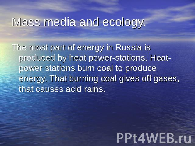 Mass media and ecology.The most part of energy in Russia is produced by heat power-stations. Heat-power stations burn coal to produce energy. That burning coal gives off gases, that causes acid rains.