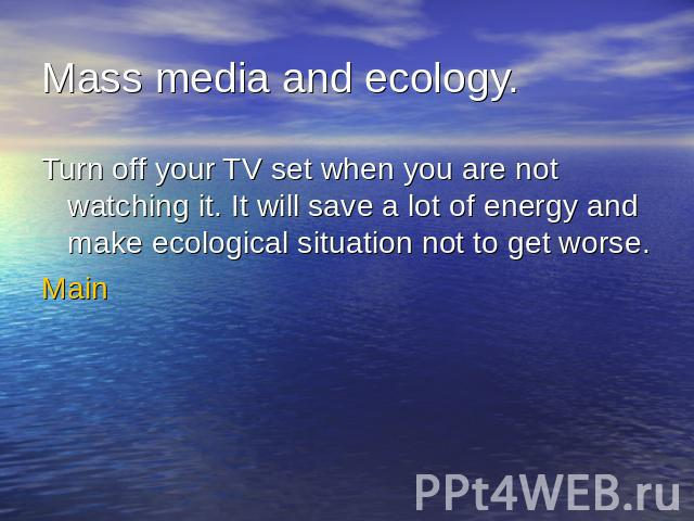 Mass media and ecology.Turn off your TV set when you are not watching it. It will save a lot of energy and make ecological situation not to get worse.Main