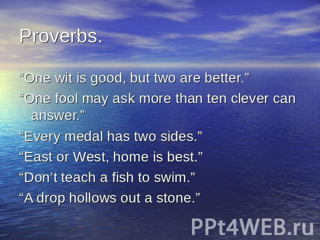 "Proverbs. ""One wit is good, but two are better.""""One fool may ask more than ten clever can answer.""""Every medal has two sides.""""East or West, home is best.""""Don't teach a fish to swim.""""A drop hollows out a stone."""