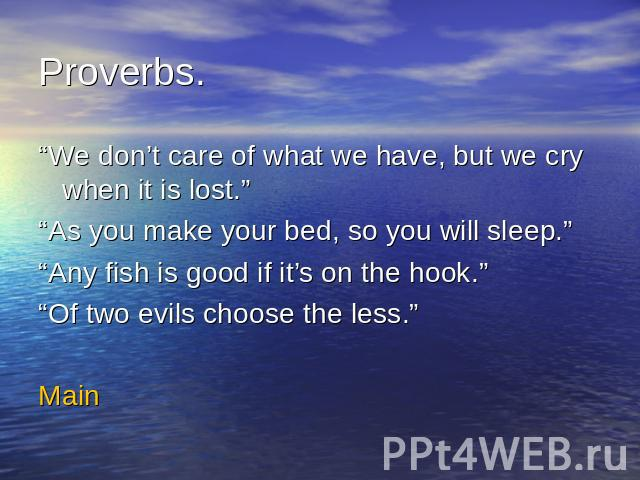 "Proverbs.""We don't care of what we have, but we cry when it is lost.""""As you make your bed, so you will sleep.""""Any fish is good if it's on the hook.""""Of two evils choose the less.""Main"