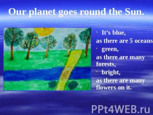 Our planet goes round the Sun. It's blue,as there are 5 oceans,green,as there ar