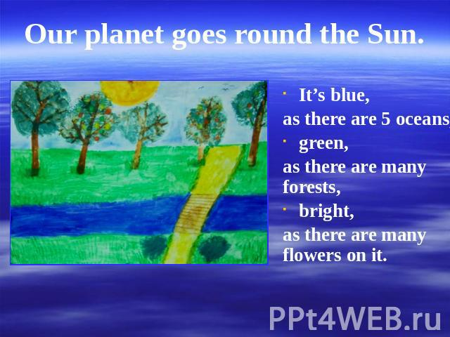 Our planet goes round the Sun. It's blue,as there are 5 oceans,green,as there are many forests,bright,as there are many flowers on it.
