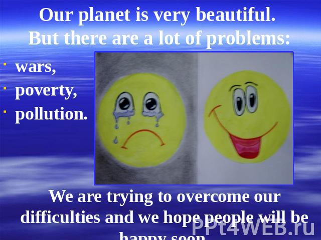 Our planet is very beautiful. But there are a lot of problems: wars,poverty,pollution. We are trying to overcome our difficulties and we hope people will be happy soon.