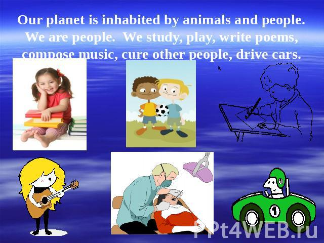 Our planet is inhabited by animals and people. We are people. We study, play, write poems, compose music, cure other people, drive cars.
