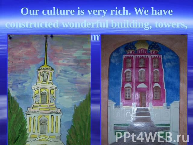 Our culture is very rich. We have constructed wonderful building, towers, monuments.