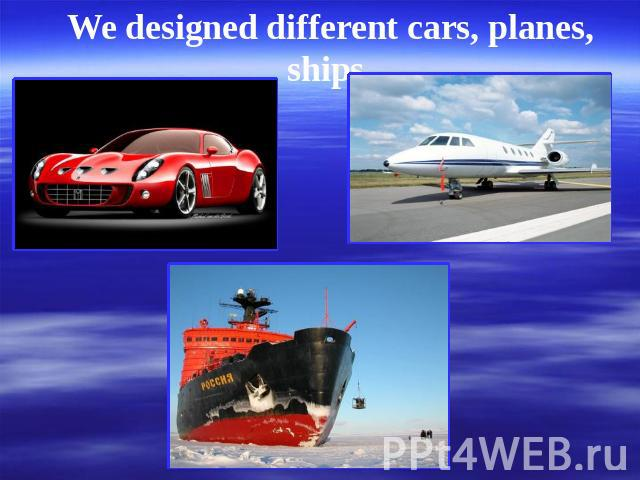 We designed different cars, planes, ships.