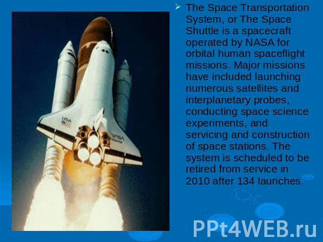 The Space Transportation System, or The Space Shuttle is a spacecraft operated by NASA for orbital human spaceflight missions. Major missions have included launching numerous satellites and interplanetary probes, conducting space science experiments…
