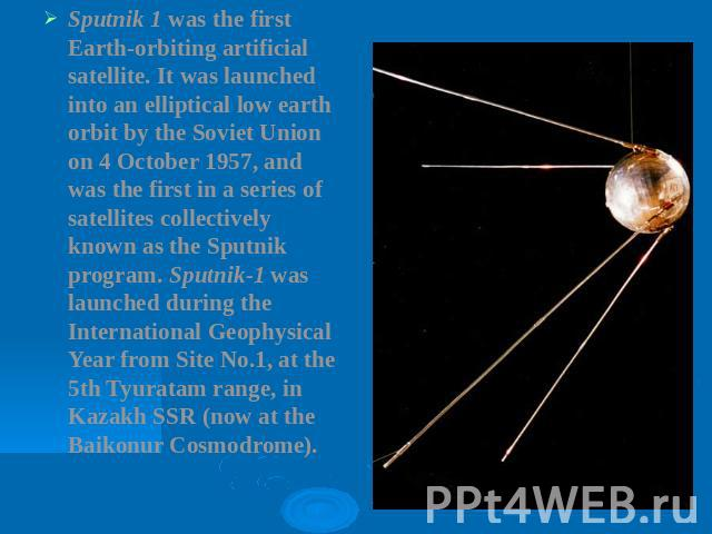 Sputnik 1 was the first Earth-orbiting artificial satellite. It was launched into an elliptical low earth orbit by the Soviet Union on 4 October 1957, and was the first in a series of satellites collectively known as the Sputnik program. Sputnik-1 w…
