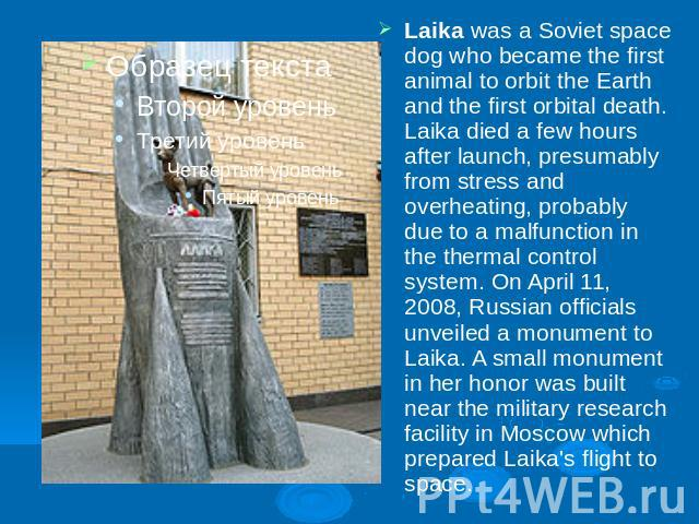 Laika was a Soviet space dog who became the first animal to orbit the Earth and the first orbital death. Laika died a few hours after launch, presumably from stress and overheating, probably due to a malfunction in the thermal control system. On Apr…