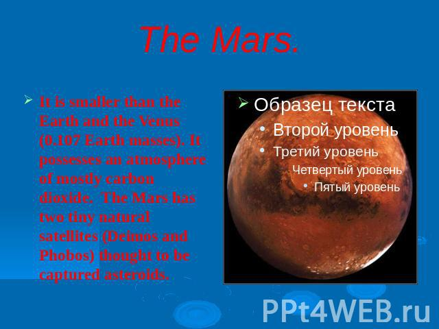 The Mars.It is smaller than the Earth and the Venus (0.107 Earth masses). It possesses an atmosphere of mostly carbon dioxide. The Mars has two tiny natural satellites (Deimos and Phobos) thought to be captured asteroids.