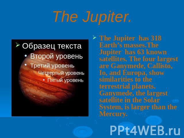 The Jupiter.The Jupiter has 318 Earth's masses.The Jupiter has 63 known satellites. The four largest are Ganymede, Callisto, Io, and Europa, show similarities to the terrestrial planets. Ganymede, the largest satellite in the Solar System, is larger…