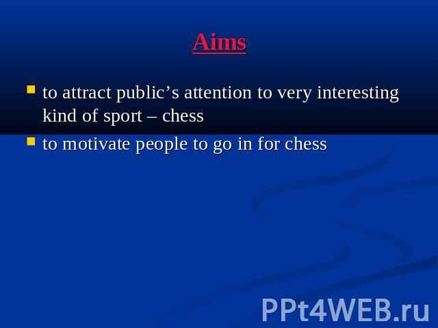Aimsto attract public's attention to very interesting kind of sport – chessto motivate people to go in for chess