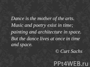 Dance is the mother of the arts.Music and poetry exist in time;painting and arch