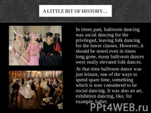 A little bit of history… In times past, ballroom dancing was social dancing for