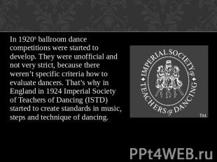 In 1920th ballroom dance competitions were started to develop. They were unoffic