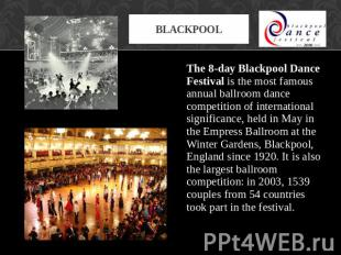 Blackpool The 8-day Blackpool Dance Festival is the most famous annual ballroom