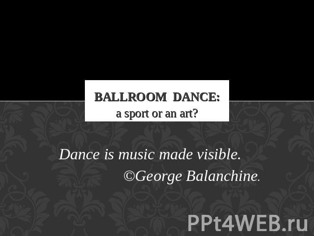 Ballroom Dance: a sport or an art? Dance is music made visible.©George Balanchine.