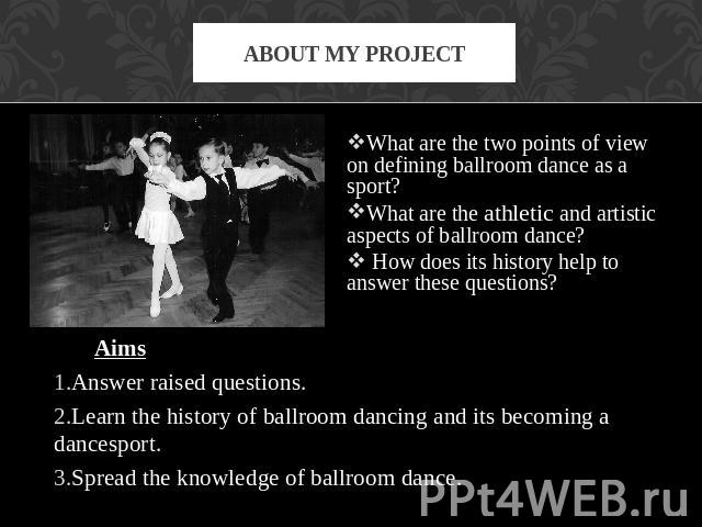About my project What are the two points of view on defining ballroom dance as a sport? What are the athletic and artistic aspects of ballroom dance? How does its history help to answer these questions? AimsAnswer raised questions.Learn the history …