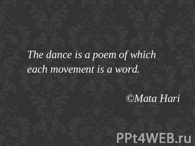 The dance is a poem of which each movement is a word. ©Mata Hari