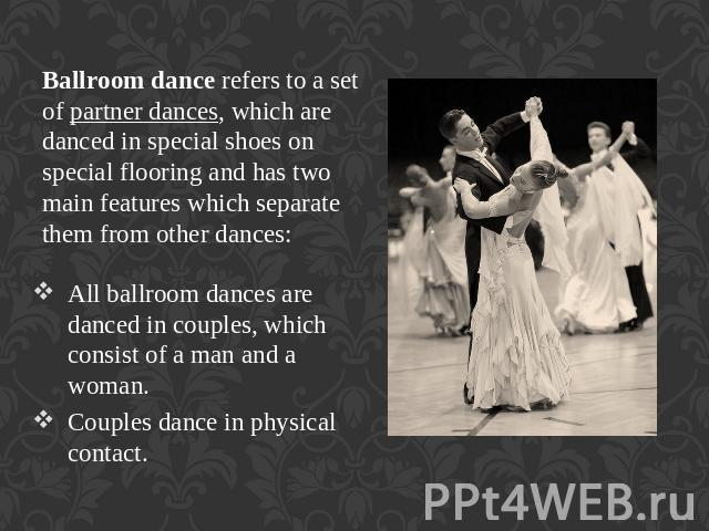 Ballroom dance refers to a set of partner dances, which are danced in special shoes on special flooring and has two main features which separate them from other dances: All ballroom dances are danced in couples, which consist of a man and a woman.Co…
