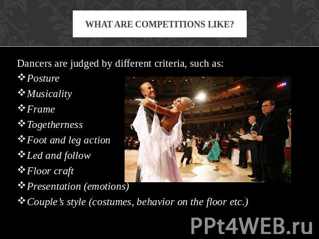 What are competitions like? Dancers are judged by different criteria, such as:PostureMusicalityFrameTogethernessFoot and leg actionLed and followFloor craftPresentation (emotions)Couple's style (costumes, behavior on the floor etc.)