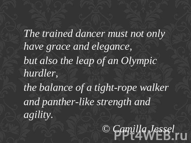 The trained dancer must not only have grace and elegance,but also the leap of an Olympic hurdler,the balance of a tight-rope walkerand panther-like strength and agility.© Camilla Jessel