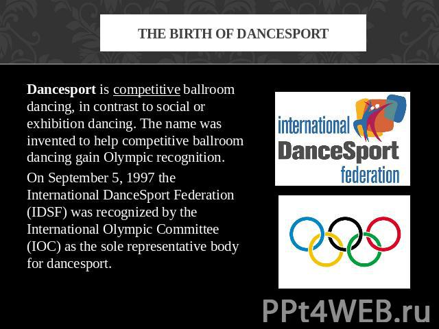 The birth of dancesport Dancesport is competitive ballroom dancing, in contrast to social or exhibition dancing. The name was invented to help competitive ballroom dancing gain Olympic recognition. On September 5, 1997 the International DanceSport F…