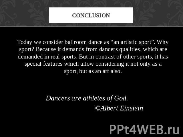 "conclusion Today we consider ballroom dance as ""an artistic sport"". Why sport? Because it demands from dancers qualities, which are demanded in real sports. But in contrast of other sports, it has special features which allow considering it not only…"