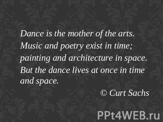 Dance is the mother of the arts.Music and poetry exist in time;painting and architecture in space.But the dance lives at once in time and space.© Curt Sachs