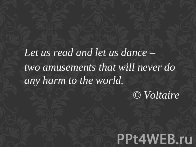 Let us read and let us dance – two amusements that will never do any harm to the world. © Voltaire
