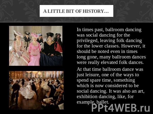 A little bit of history… In times past, ballroom dancing was social dancing for the privileged, leaving folk dancing for the lower classes. However, it should be noted even in times long gone, many ballroom dances were really elevated folk dances. A…