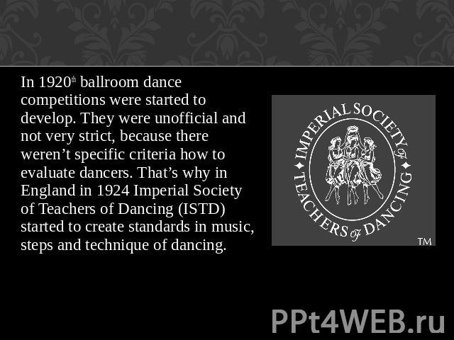 In 1920th ballroom dance competitions were started to develop. They were unofficial and not very strict, because there weren't specific criteria how to evaluate dancers. That's why in England in 1924 Imperial Society of Teachers of Dancing (ISTD) st…