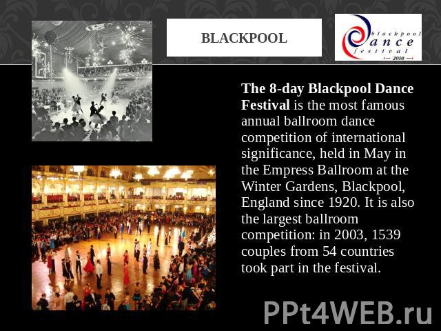 Blackpool The 8-day Blackpool Dance Festival is the most famous annual ballroom dance competition of international significance, held in May in the Empress Ballroom at the Winter Gardens, Blackpool, England since 1920. It is also the largest ballroo…