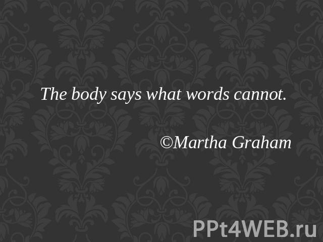 The body says what words cannot.©Martha Graham