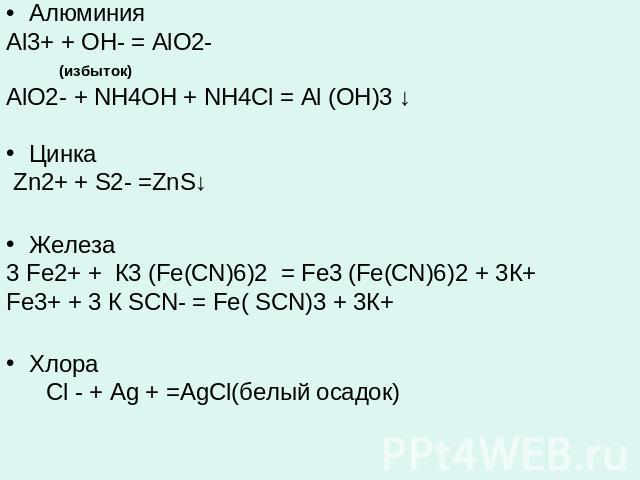 АлюминияAl3+ + OH- = AlO2- (избыток)AlO2- + NH4OH + NH4Cl = Al (OH)3 ↓Цинка Zn2+ + S2- =ZnS↓ Железа 3 Fe2+ + К3 (Fe(CN)6)2 = Fe3 (Fe(CN)6)2 + 3К+ Fe3+ + 3 К SCN- = Fe( SCN)3 + 3К+Хлора Cl - + Ag + =AgCl(белый осадок)